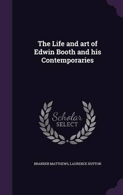 The Life and Art of Edwin Booth and His Contemporaries (Hardcover): Brander Matthews, Laurence Hutton