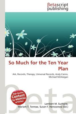 So Much for the Ten Year Plan (Paperback): Lambert M. Surhone, Mariam T. Tennoe, Susan F. Henssonow