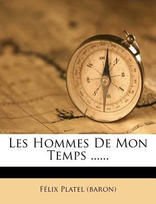 Les Hommes de Mon Temps ...... (French, Paperback): F. LIX Platel (Baron), Felix Platel (Baron)