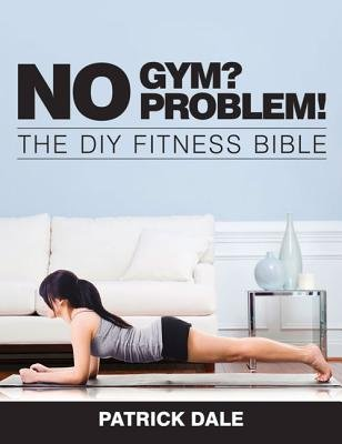 No Gym? No Problem!: The DIY Fitness Bible - The Home Fitness Bible (Paperback): Dale Patrick