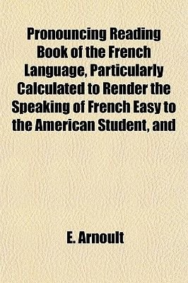 Pronouncing Reading Book of the French Language, Particularly Calculated to Render the Speaking of French Easy to the American...