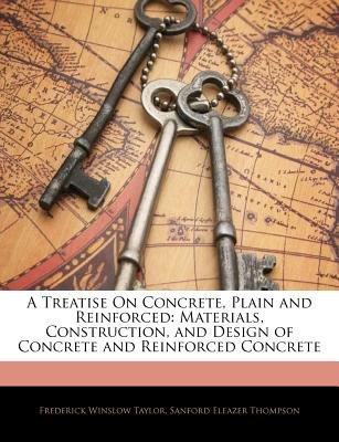 A Treatise on Concrete, Plain and Reinforced - Materials, Construction, and Design of Concrete and Reinforced Concrete...
