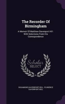 The Recorder of Birmingham - A Memoir of Matthew Davenport Hill: With Selections from His Correspondence (Hardcover): Rosamond...