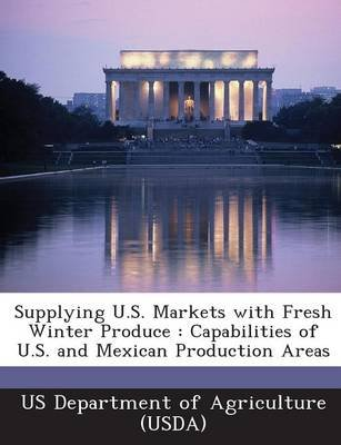 Supplying U.S. Markets with Fresh Winter Produce - Capabilities of U.S. and Mexican Production Areas (Paperback):