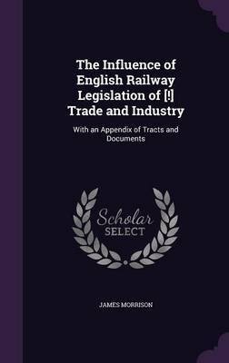 The Influence of English Railway Legislation of [!] Trade and Industry - With an Appendix of Tracts and Documents (Hardcover):...