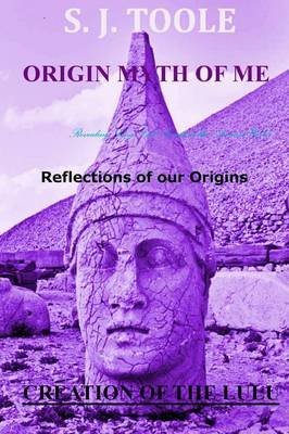 Origin Myth of Me: Reflections of Our Origins Creation of the Lulu (Paperback): S. J. Toole
