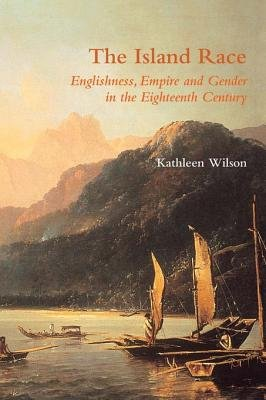 The Island Race - Englishness, Empire and Gender in the Eighteenth Century (Electronic book text): Kathleen Wilson