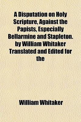 A Disputation on Holy Scripture, Against the Papists, Especially Bellarmine and Stapleton. by William Whitaker Translated and...