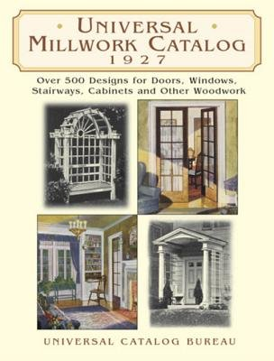 Universal Millwork Catalog, 1927 - Over 500 Designs for Doors, Windows, Stairways, Cabinets and Other Woodwork (Electronic book...