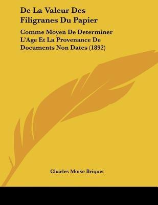 de La Valeur Des Filigranes Du Papier - Comme Moyen de Determiner L'Age Et La Provenance de Documents Non Dates (1892)...