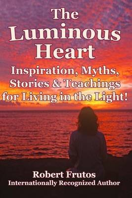 The Luminous Heart - Inspirations, Myths, Stories and Teachings for Living in the Light! (Paperback): Robert Frutos