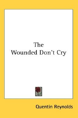 The Wounded Don't Cry (Paperback): Quentin Reynolds