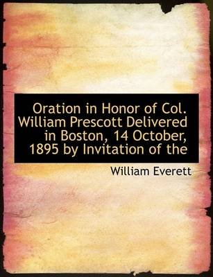Oration in Honor of Col. William Prescott Delivered in Boston, 14 October, 1895 by Invitation of the (Large print, Paperback,...