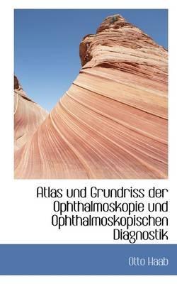 Atlas Und Grundriss Der Ophthalmoskopie Und Ophthalmoskopischen Diagnostik (English, German, Paperback): Otto Haab