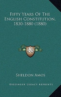Fifty Years of the English Constitution, 1830-1880 (1880) (Hardcover): Sheldon Amos