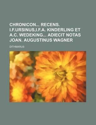 Chronicon Recens. I.F.Ursinus, I.F.A. Kinderling Et A.C. Wedeking Adiecit Notas Joan. Augustinus Wagner (Paperback): Dithmarus