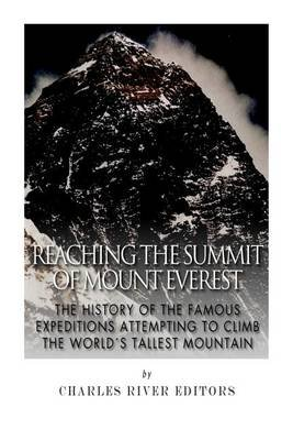 Reaching the Summit of Mount Everest - The History of the Famous Expeditions Attempting to Climb the World's Tallest...