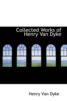 Collected Works of Henry Van Dyke (Paperback): Henry Van Dyke