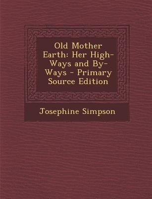 Old Mother Earth - Her High-Ways and By-Ways (Paperback, Primary Source): Josephine Simpson