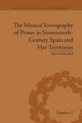 The Musical Iconography of Power in Seventeenth-Century Spain and Her Territories (Paperback): Sara Gonzalez Castrejon