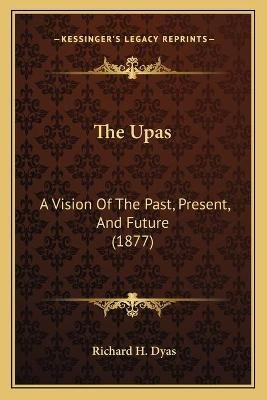 The Upas - A Vision of the Past, Present, and Future (1877) (Paperback): Richard H Dyas