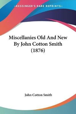 Miscellanies Old And New By John Cotton Smith (1876) (Paperback): John Cotton Smith