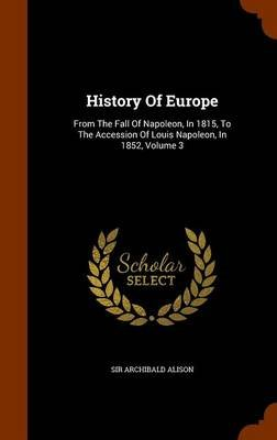 History of Europe - From the Fall of Napoleon, in 1815, to the Accession of Louis Napoleon, in 1852, Volume 3 (Hardcover): Sir...