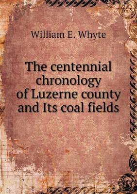 The Centennial Chronology of Luzerne County and Its Coal Fields (Paperback): William E. Whyte