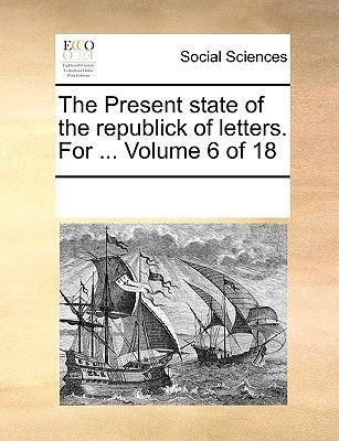 The Present State of the Republick of Letters. for ... Volume 6 of 18 (Paperback): Multiple Contributors
