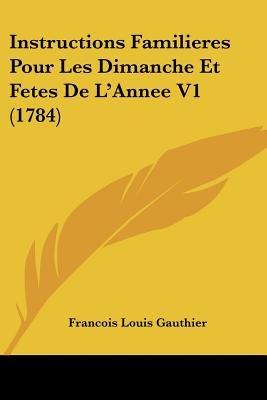 Instructions Familieres Pour Les Dimanche Et Fetes de L'Annee V1 (1784) (English, French, Paperback): Francois Louis...