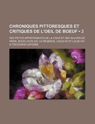Chroniques Pittoresques Et Critiques de L'Oeil de Boeuf (3); Des Petits Appartements de La Cour Et Des Salons de Paris,...