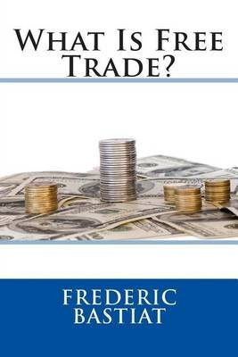What Is Free Trade? (Paperback): Frederic Bastiat