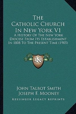 The Catholic Church in New York V1 the Catholic Church in New York V1 - A History of the New York Diocese from Its...