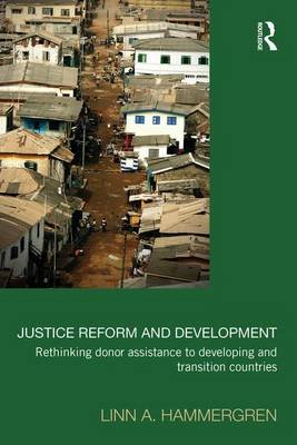 Justice Reform and Development - Rethinking Donor Assistance to Developing and Transitional Countries (Paperback): Linn A...