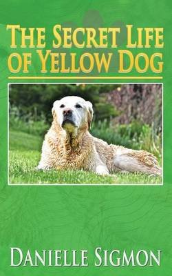 The Secret Life of Yellow Dog (Paperback): Danielle Sigmon