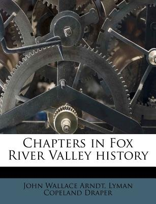 Chapters in Fox River Valley History (Paperback): John Wallace Arndt, Lyman C. Draper