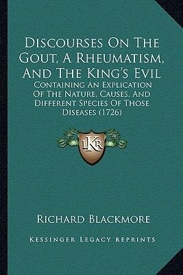 Discourses on the Gout, a Rheumatism, and the King's Evil - Containing an Explication of the Nature, Causes, and Different...