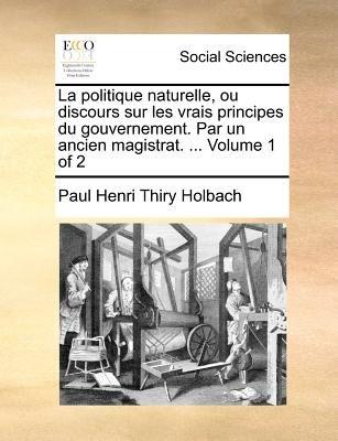 La Politique Naturelle, Ou Discours Sur Les Vrais Principes Du Gouvernement. Par Un Ancien Magistrat. ... Volume 1 of 2...