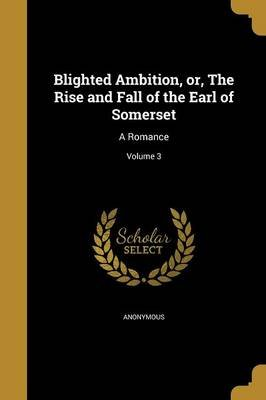 Blighted Ambition, Or, the Rise and Fall of the Earl of Somerset - A Romance; Volume 3 (Paperback): Anonymous