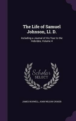 The Life of Samuel Johnson, LL. D. - Including a Journal of His Tour to the Hebrides, Volume 4 (Hardcover): James Boswell