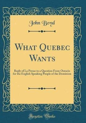 What Quebec Wants - Reply of La Presse to a Question from Ontario for the English Speaking People of the Dominion (Classic...