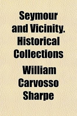 Seymour and Vicinity. Historical Collections (Paperback): William Carvosso Sharpe