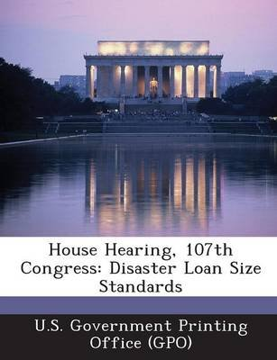 House Hearing, 107th Congress - Disaster Loan Size Standards (Paperback): U. S. Government Printing Office (Gpo)