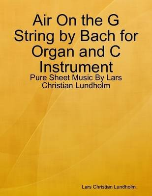 Air on the G String by Bach for Organ and C Instrument - Pure Sheet Music by Lars Christian Lundholm (Electronic book text):...