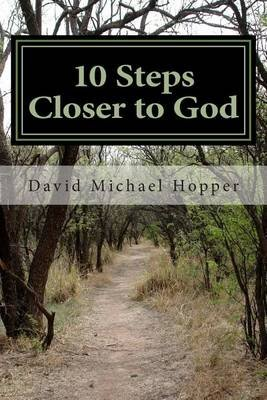 10 Steps Closer to God - A Step by Step Process to Grow in Your Relationship with Jesus Christ (Paperback): David Michael Hopper