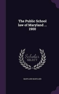 The Public School Law of Maryland ... 1900 (Hardcover): Maryland Maryland