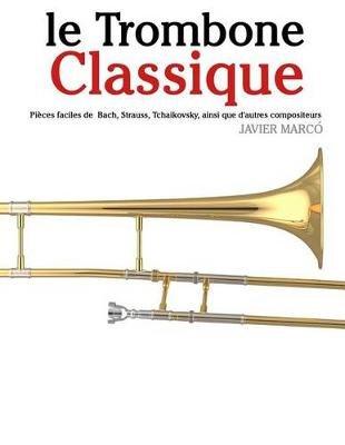 Le Trombone Classique - Pieces Faciles de Bach, Strauss, Tchaikovsky, Ainsi Que D'Autres Compositeurs (French, Paperback):...