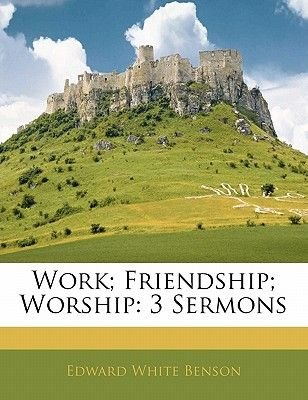 Work; Friendship; Worship - 3 Sermons (Paperback): Edward White Benson