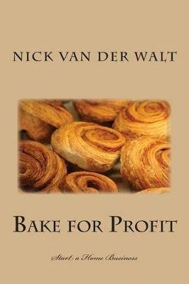 Bake for Profit - Start a Home Business (Paperback): Nick Van der walt