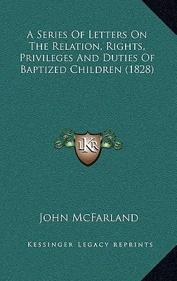 A Series of Letters on the Relation, Rights, Privileges and Duties of Baptized Children (1828) (Hardcover): John McFarland